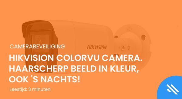 HikVision ColorVu camera. Haarscherp beeld in kleur, ook 's nachts!
